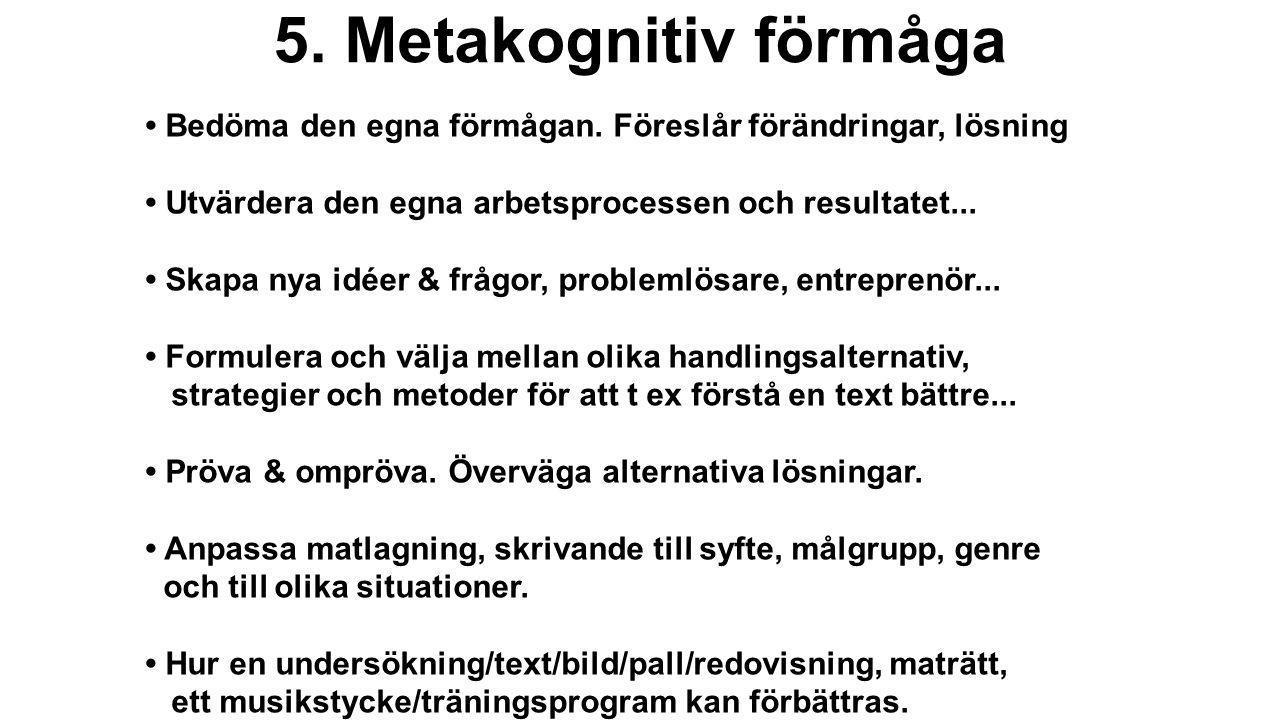 5. Metakognitiv förmåga • Bedöma den egna förmågan. Föreslår förändringar, lösning • Utvärdera den egna arbetsprocessen och resultatet... • Skapa nya