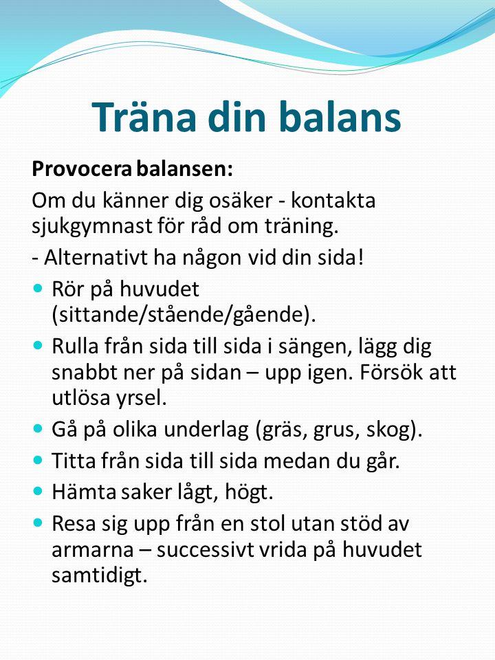 Träna din balans Provocera balansen: Om du känner dig osäker - kontakta sjukgymnast för råd om träning. - Alternativt ha någon vid din sida!  Rör på
