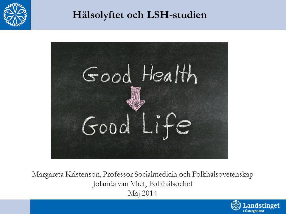 Hälsolyftet och LSH-studien Margareta Kristenson, Professor Socialmedicin och Folkhälsovetenskap Jolanda van Vliet, Folkhälsochef Maj 2014