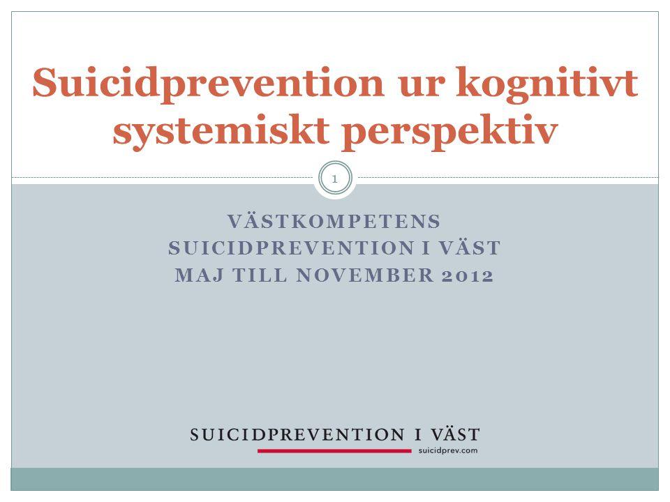 VÄSTKOMPETENS SUICIDPREVENTION I VÄST MAJ TILL NOVEMBER 2012 Suicidprevention ur kognitivt systemiskt perspektiv 1