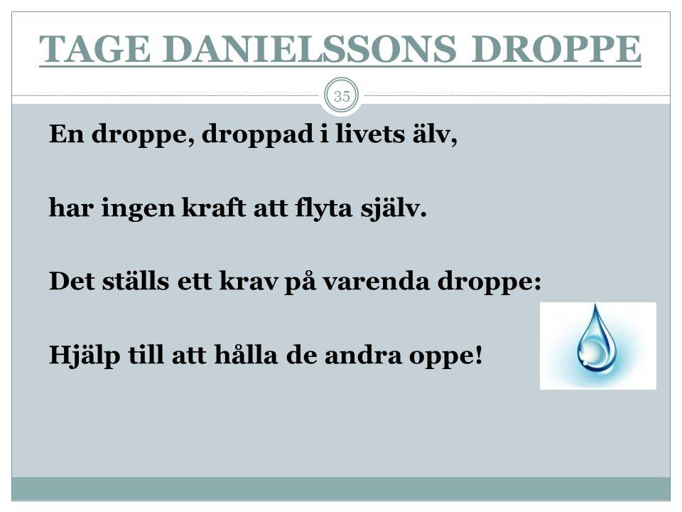 TAGE DANIELSSONS DROPPE En droppe, droppad i livets älv, har ingen kraft att flyta själv. Det ställs ett krav på varenda droppe: Hjälp till att hålla