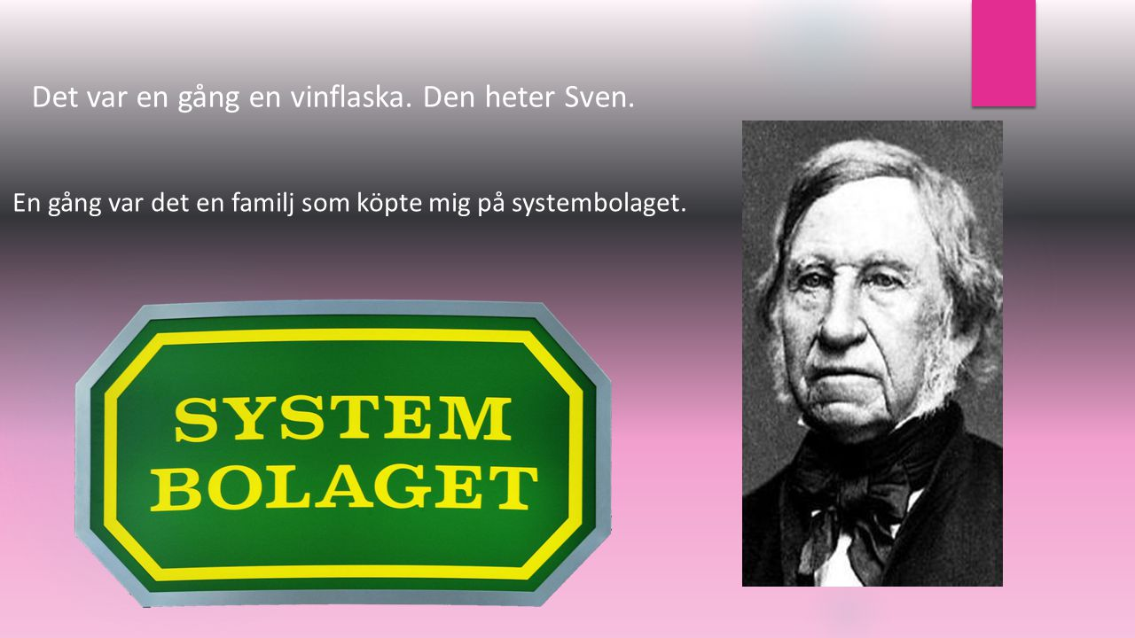 Det var en gång en vinflaska. Den heter Sven. En gång var det en familj som köpte mig på systembolaget.