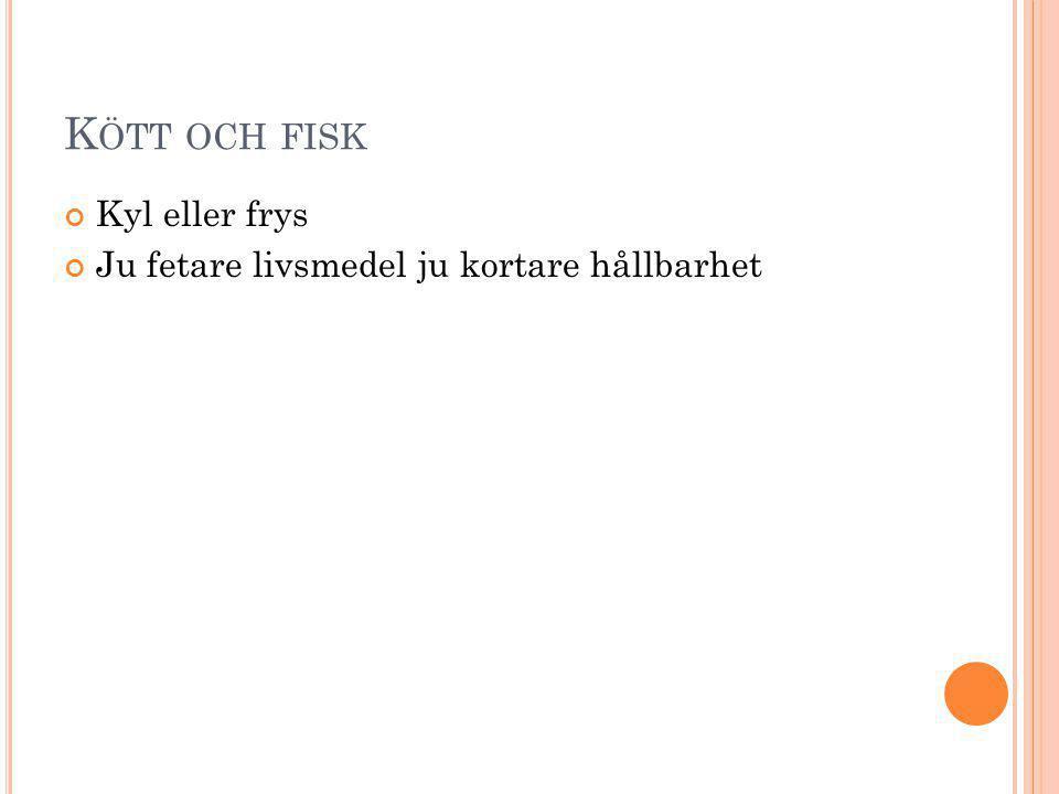 K ÖTT OCH FISK Kyl eller frys Ju fetare livsmedel ju kortare hållbarhet