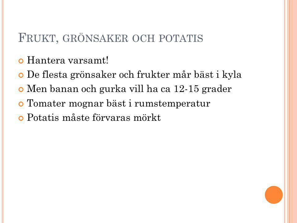 F RUKT, GRÖNSAKER OCH POTATIS Hantera varsamt! De flesta grönsaker och frukter mår bäst i kyla Men banan och gurka vill ha ca 12-15 grader Tomater mog