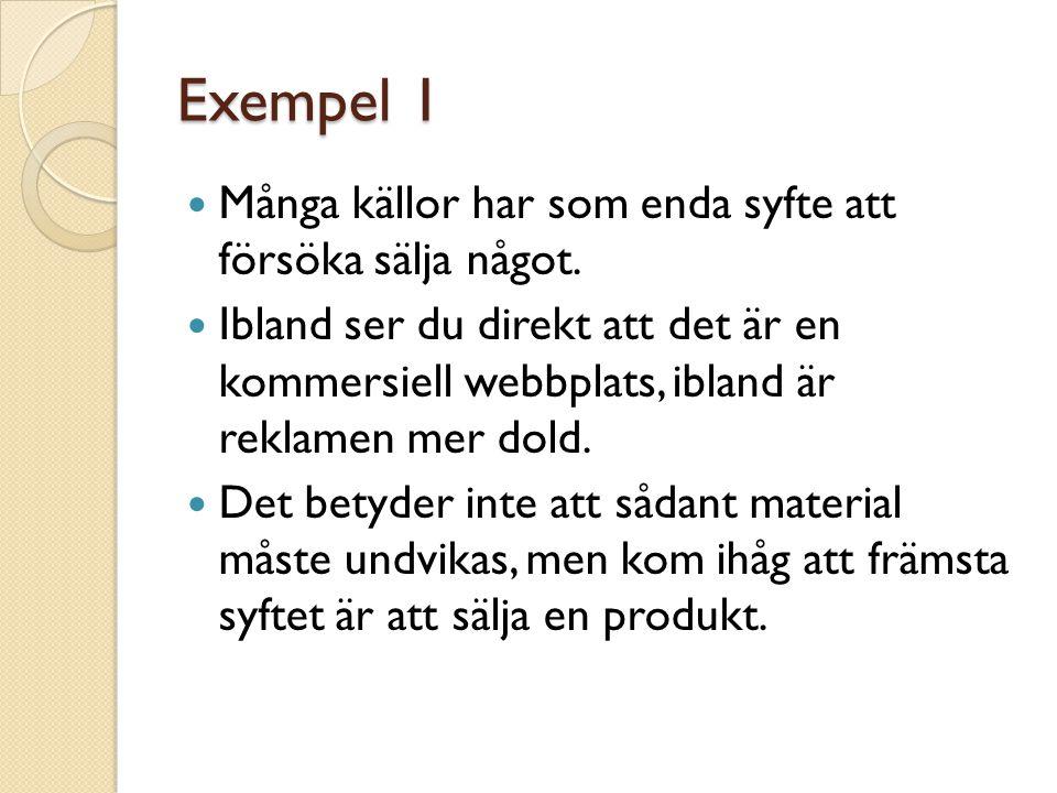 Exempel 1  Många källor har som enda syfte att försöka sälja något.  Ibland ser du direkt att det är en kommersiell webbplats, ibland är reklamen me