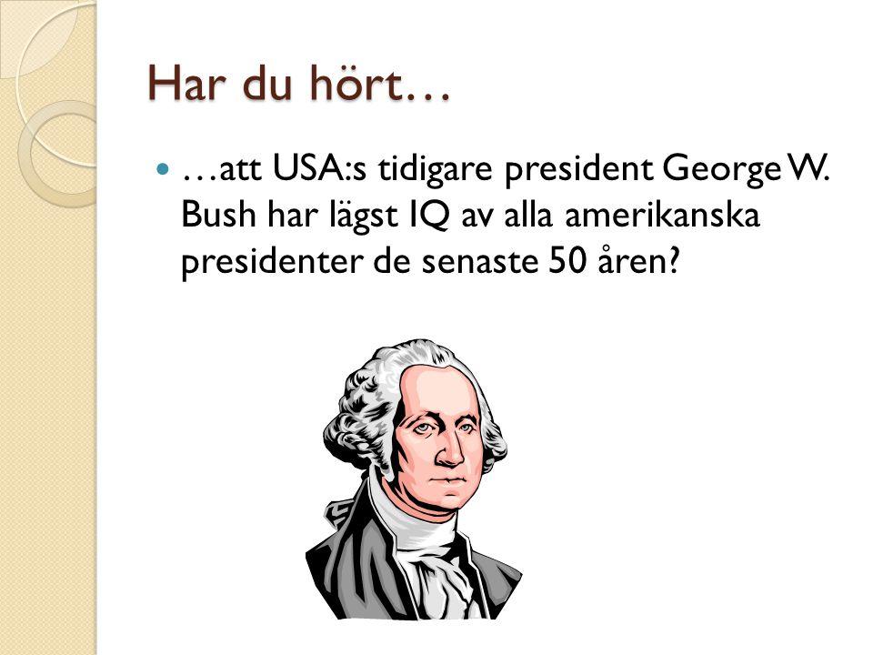 Har du hört…  …att USA:s tidigare president George W. Bush har lägst IQ av alla amerikanska presidenter de senaste 50 åren?