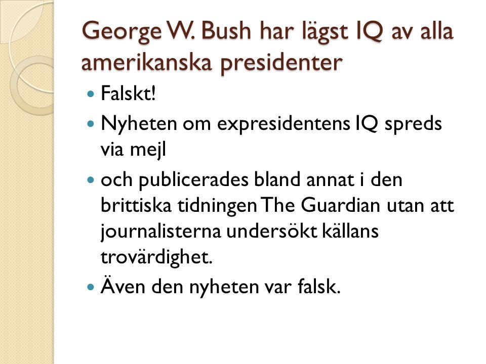 George W. Bush har lägst IQ av alla amerikanska presidenter  Falskt!  Nyheten om expresidentens IQ spreds via mejl  och publicerades bland annat i