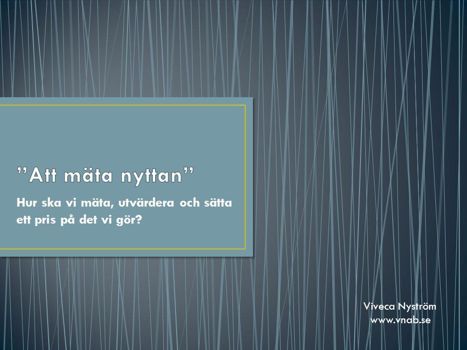 Hur ska vi mäta, utvärdera och sätta ett pris på det vi gör? Viveca Nyström www.vnab.se