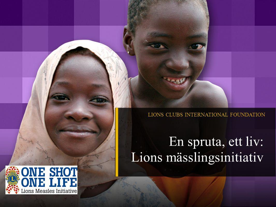 LIONS CLUBS INTERNATIONAL FOUNDATION En spruta, ett liv: Lions mässlingsinitiativ