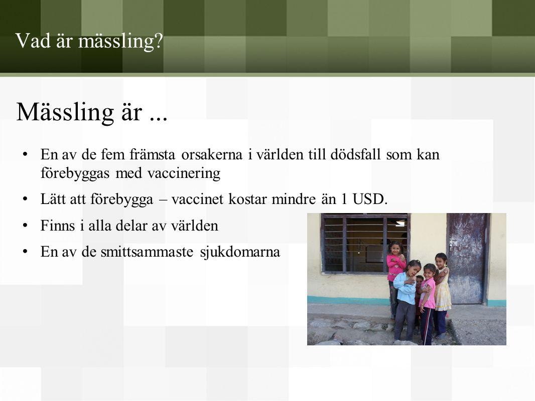 Vad är mässling? Mässling är... • En av de fem främsta orsakerna i världen till dödsfall som kan förebyggas med vaccinering • Lätt att förebygga – vac