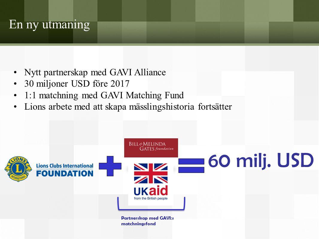 En ny utmaning •Nytt partnerskap med GAVI Alliance •30 miljoner USD före 2017 •1:1 matchning med GAVI Matching Fund •Lions arbete med att skapa mässli