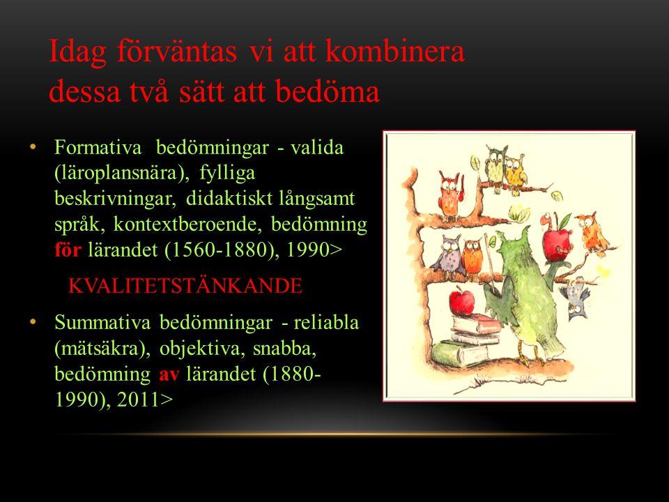 • Formativa bedömningar - valida (läroplansnära), fylliga beskrivningar, didaktiskt långsamt språk, kontextberoende, bedömning för lärandet (1560-1880), 1990> KVALITETSTÄNKANDE • Summativa bedömningar - reliabla (mätsäkra), objektiva, snabba, bedömning av lärandet (1880- 1990), 2011> Idag förväntas vi att kombinera dessa två sätt att bedöma