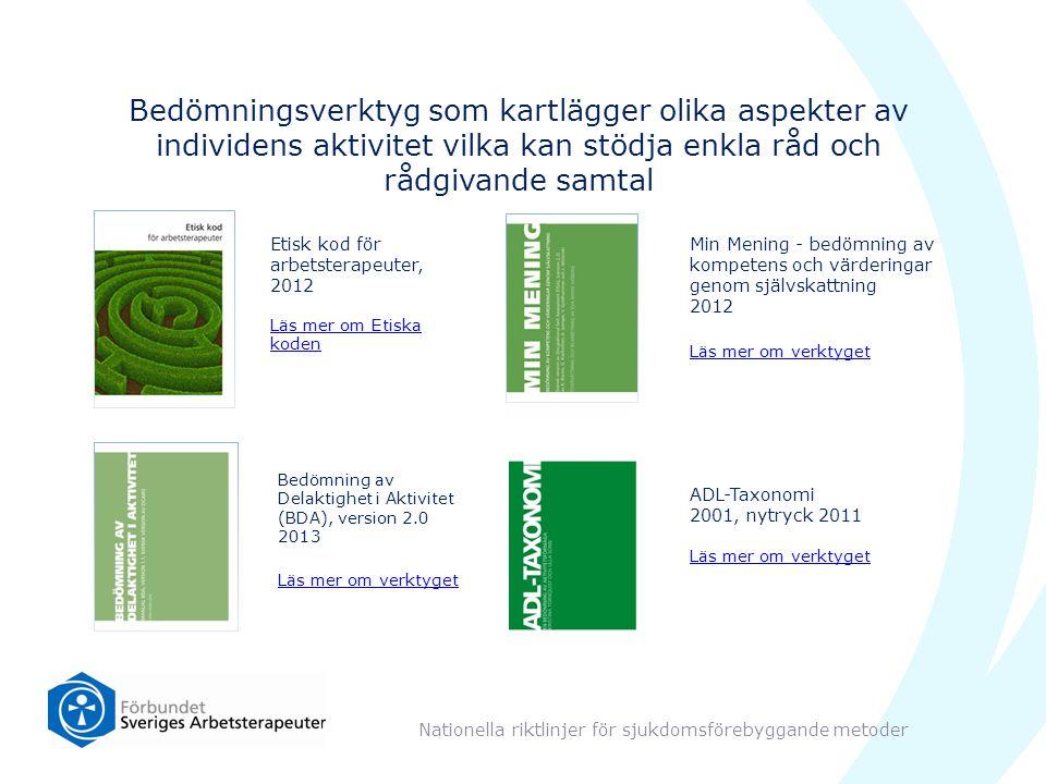 Bedömningsverktyg som kartlägger olika aspekter av individens aktivitet vilka kan stödja enkla råd och rådgivande samtal Nationella riktlinjer för sjukdomsförebyggande metoder Etisk kod för arbetsterapeuter, 2012 Läs mer om Etiska koden Bedömning av Delaktighet i Aktivitet (BDA), version 2.0 2013 Läs mer om verktyget Min Mening - bedömning av kompetens och värderingar genom självskattning 2012 Läs mer om verktyget ADL-Taxonomi 2001, nytryck 2011 Läs mer om verktyget