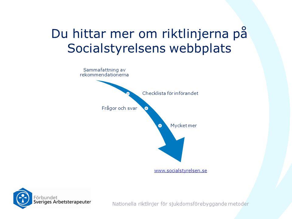 Du hittar mer om riktlinjerna på Socialstyrelsens webbplats Nationella riktlinjer för sjukdomsförebyggande metoder Sammafattning av rekommendationerna Checklista för införandet Frågor och svar Mycket mer www.socialstyrelsen.se