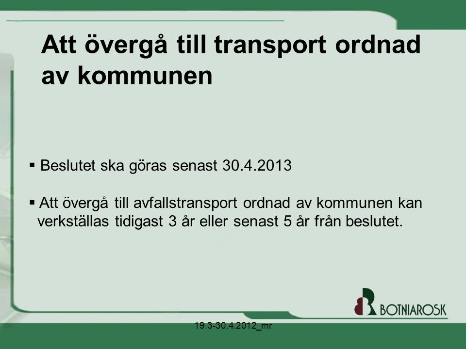 Alternativ Avfallstransport som ordnas av kommunen - konkurrensutsatt per entreprenadområde (ca 4) - jämn taxa, tömningen av avfallskärl kostar lika mycket på hela BR:s verksamhetsområde Avfallstransport som ordnas av fastighetsinnehavaren - fastighetsinnehavaren och transportbolaget kommer överens om transport och pris - olika priser, avfallskärlets tömningspris för transportens del varierar på BR:s v-område 19.3-30.4.2012_mr