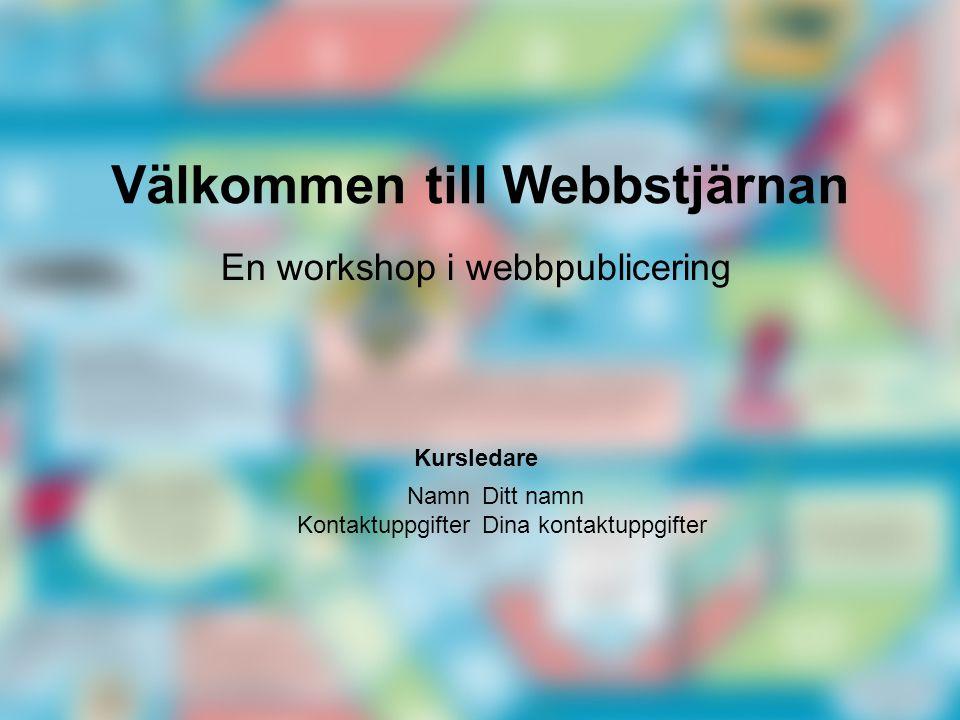 Välkommen till Webbstjärnan Ditt namn Dina kontaktuppgifter En workshop i webbpublicering Namn Kontaktuppgifter Kursledare