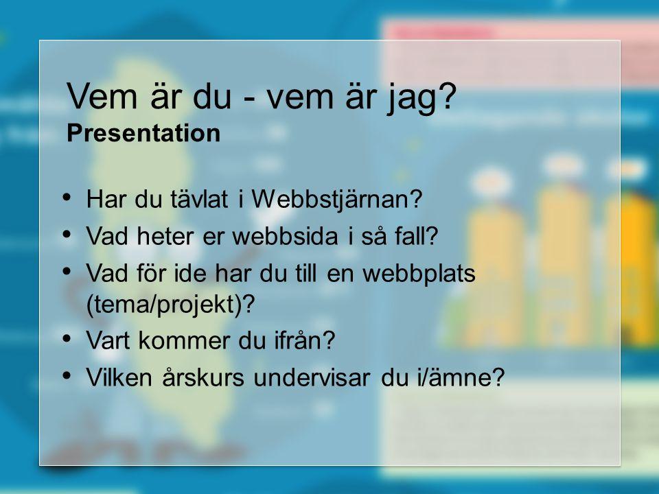Vem är du - vem är jag? Presentation • Har du tävlat i Webbstjärnan? • Vad heter er webbsida i så fall? • Vad för ide har du till en webbplats (tema/p