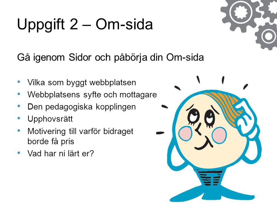 Uppgift 2 – Om-sida Gå igenom Sidor och påbörja din Om-sida • Vilka som byggt webbplatsen • Webbplatsens syfte och mottagare • Den pedagogiska kopplin