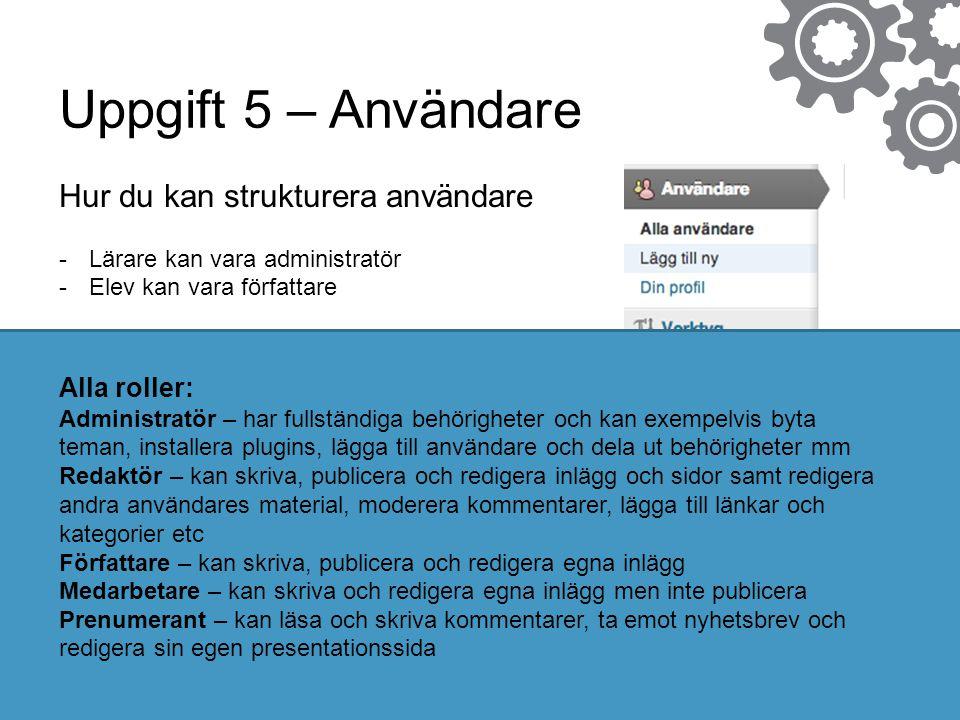 Uppgift 5 – Användare Hur du kan strukturera användare -Lärare kan vara administratör -Elev kan vara författare Alla roller: Administratör – har fulls