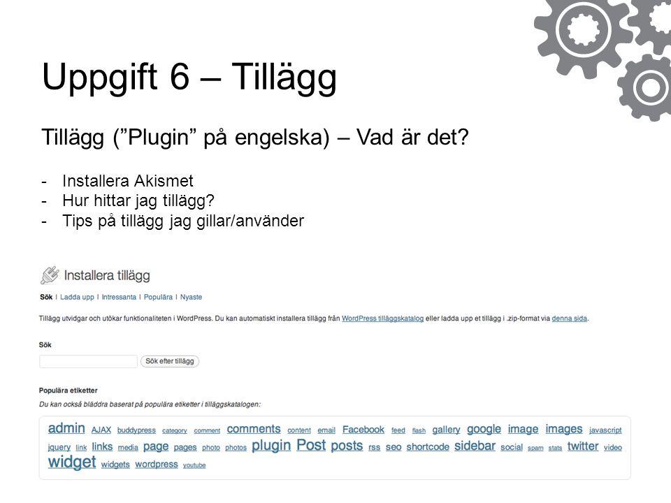 """Uppgift 6 – Tillägg Tillägg (""""Plugin"""" på engelska) – Vad är det? -Installera Akismet -Hur hittar jag tillägg? -Tips på tillägg jag gillar/använder"""