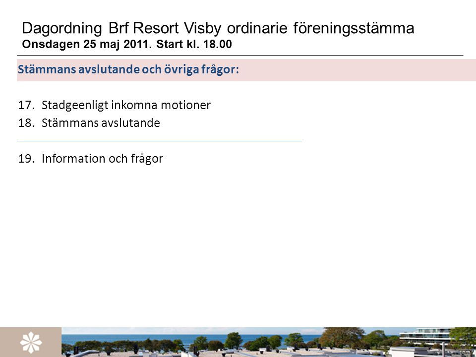 Dagordning Brf Resort Visby ordinarie föreningsstämma Onsdagen 25 maj 2011. Start kl. 18.00 Stämmans avslutande och övriga frågor: 17.Stadgeenligt ink