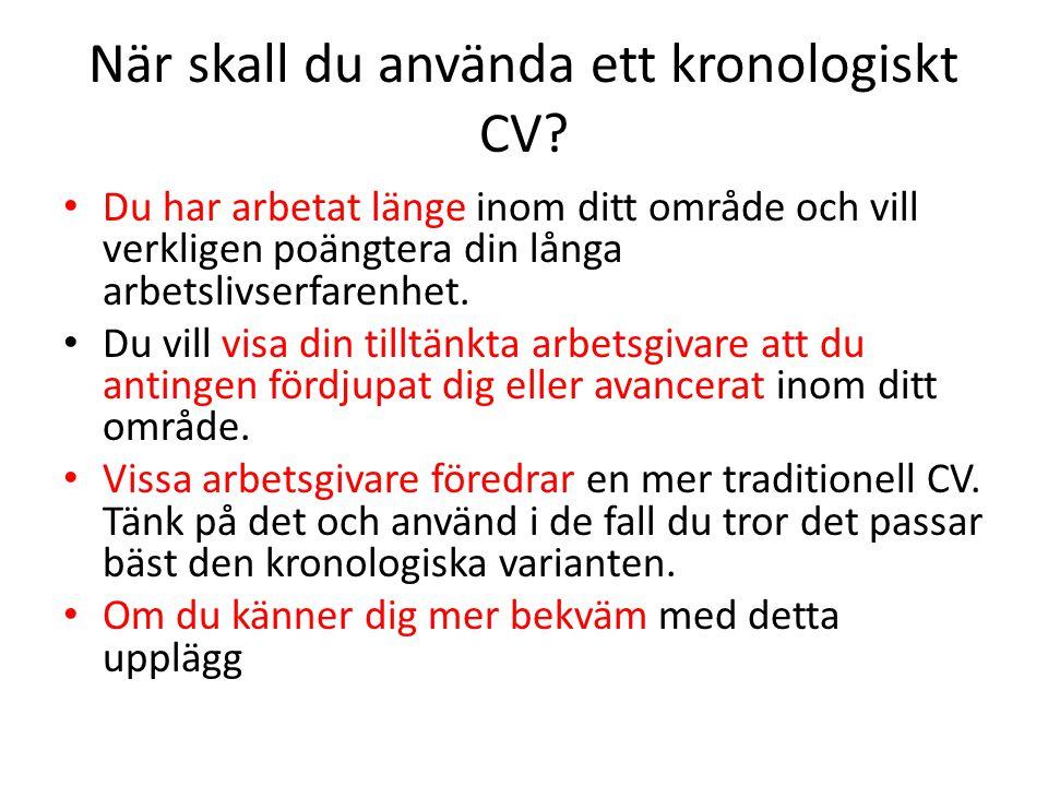 När skall du använda ett kronologiskt CV? • Du har arbetat länge inom ditt område och vill verkligen poängtera din långa arbetslivserfarenhet. • Du vi