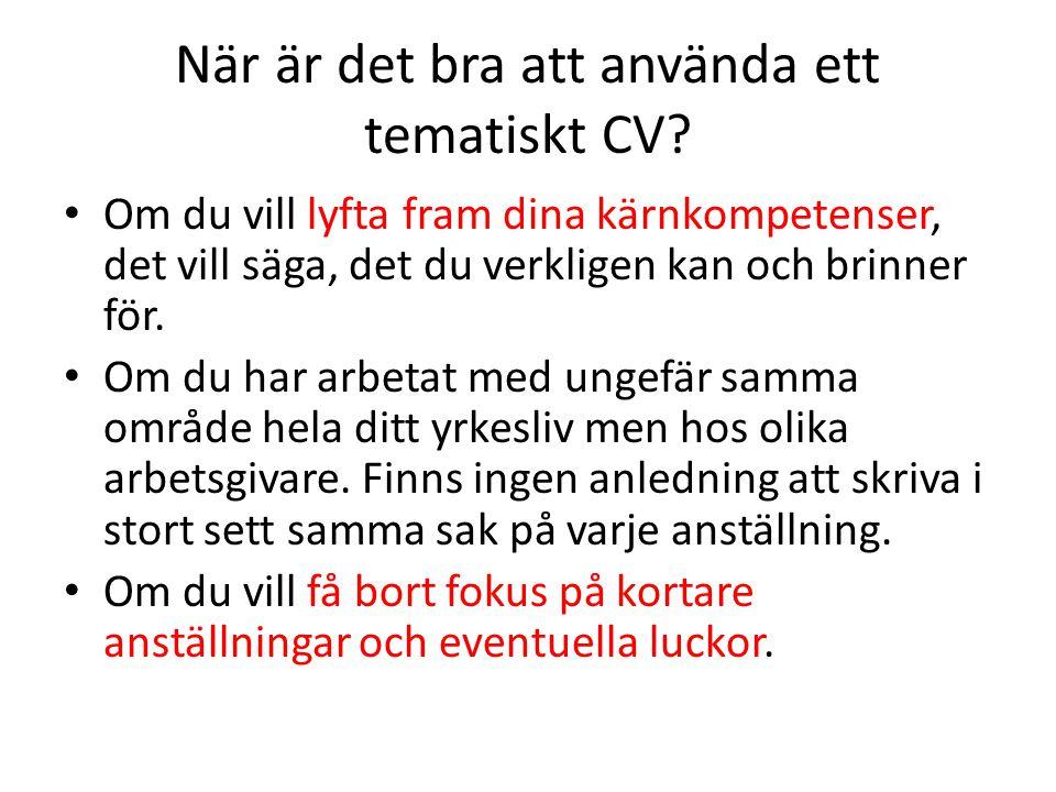 När är det bra att använda ett tematiskt CV? • Om du vill lyfta fram dina kärnkompetenser, det vill säga, det du verkligen kan och brinner för. • Om d