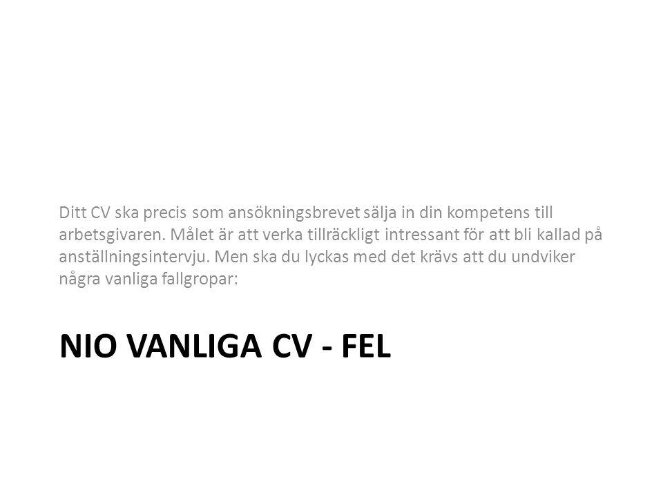 NIO VANLIGA CV - FEL Ditt CV ska precis som ansökningsbrevet sälja in din kompetens till arbetsgivaren. Målet är att verka tillräckligt intressant för