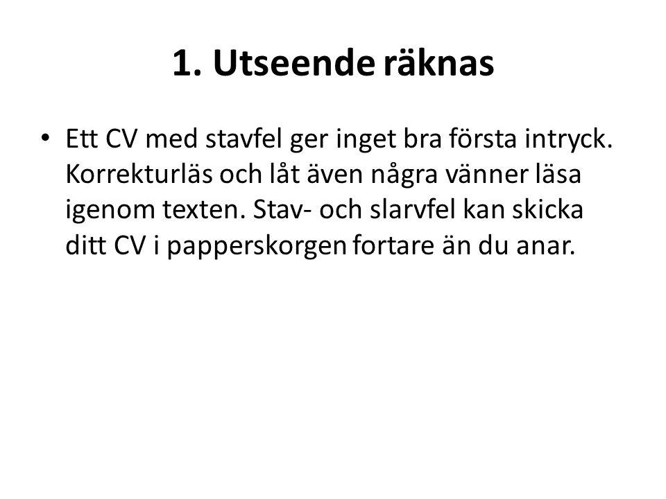 1. Utseende räknas • Ett CV med stavfel ger inget bra första intryck. Korrekturläs och låt även några vänner läsa igenom texten. Stav- och slarvfel ka