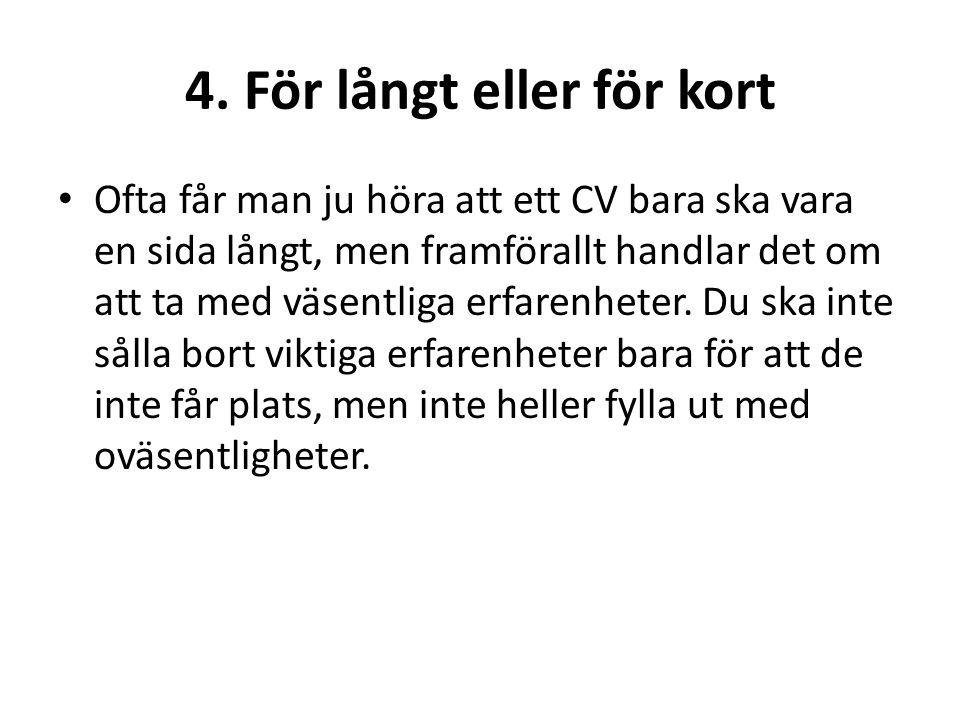 4. För långt eller för kort • Ofta får man ju höra att ett CV bara ska vara en sida långt, men framförallt handlar det om att ta med väsentliga erfare