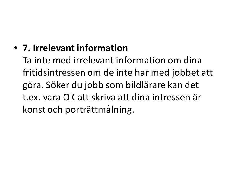 • 7. Irrelevant information Ta inte med irrelevant information om dina fritidsintressen om de inte har med jobbet att göra. Söker du jobb som bildlära