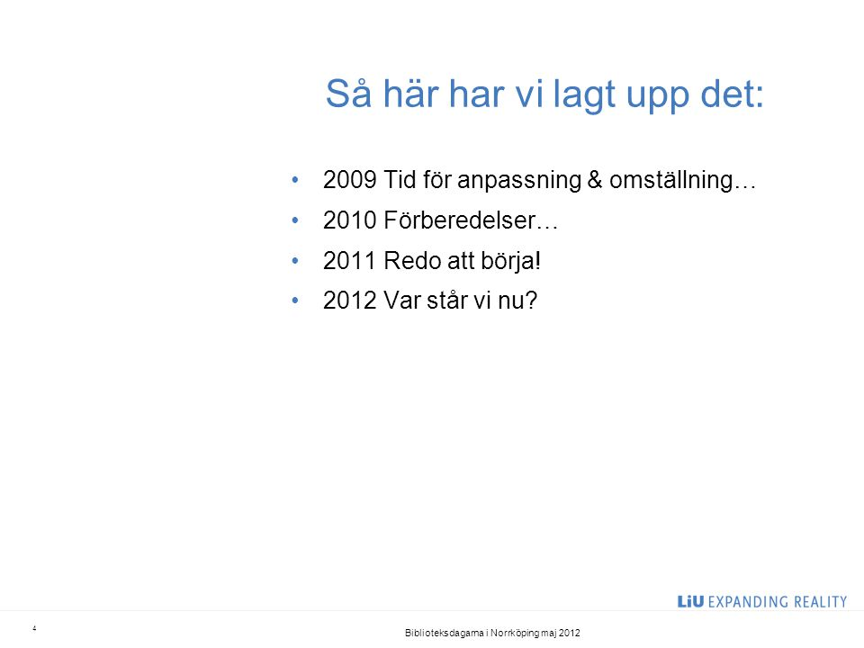 Så här har vi lagt upp det: •2009 Tid för anpassning & omställning… •2010 Förberedelser… •2011 Redo att börja! •2012 Var står vi nu? Biblioteksdagarna