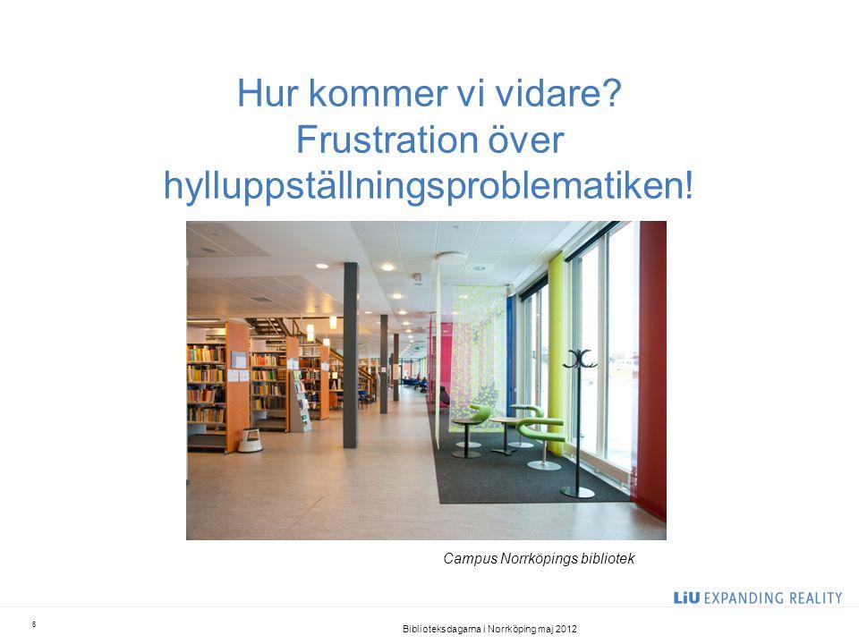 Hur kommer vi vidare? Frustration över hylluppställningsproblematiken! Biblioteksdagarna i Norrköping maj 2012 6 Campus Norrköpings bibliotek