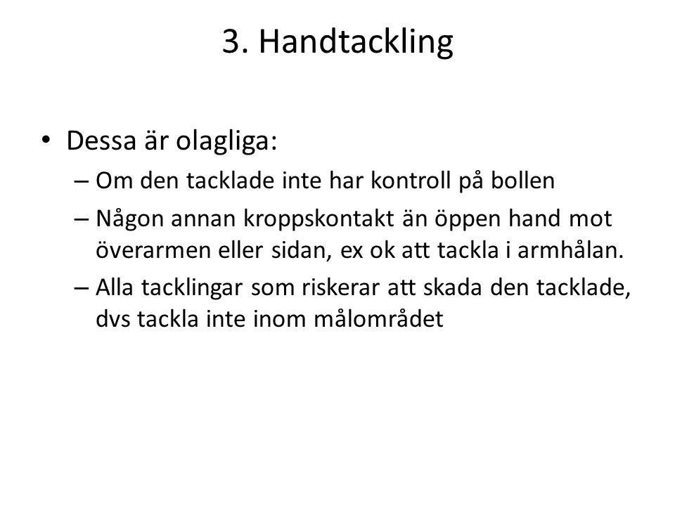 3. Handtackling • Dessa är olagliga: – Om den tacklade inte har kontroll på bollen – Någon annan kroppskontakt än öppen hand mot överarmen eller sidan