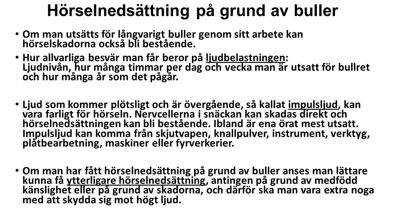 Hörselnedsättning på grund av buller • Om man utsätts för långvarigt buller genom sitt arbete kan hörselskadorna också bli bestående. • Hur allvarliga