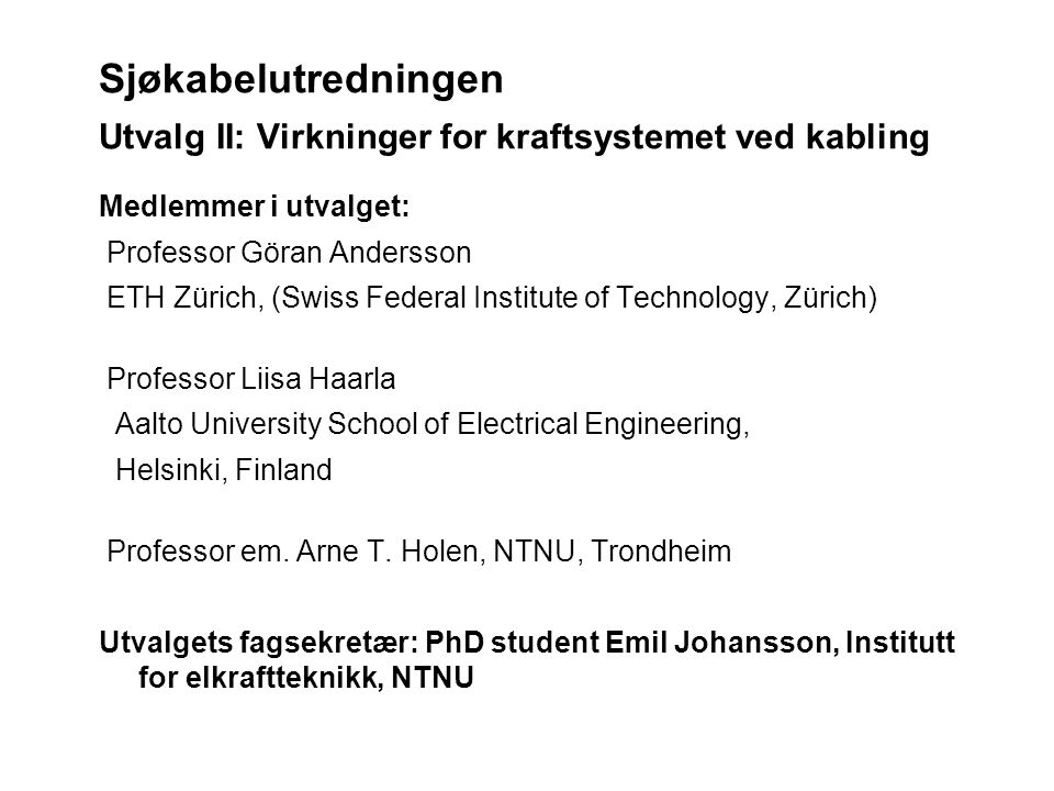Sjøkabelutredningen Utvalg II: Virkninger for kraftsystemet ved kabling Medlemmer i utvalget: Professor Göran Andersson ETH Zürich, (Swiss Federal Institute of Technology, Zürich) Professor Liisa Haarla Aalto University School of Electrical Engineering, Helsinki, Finland Professor em.