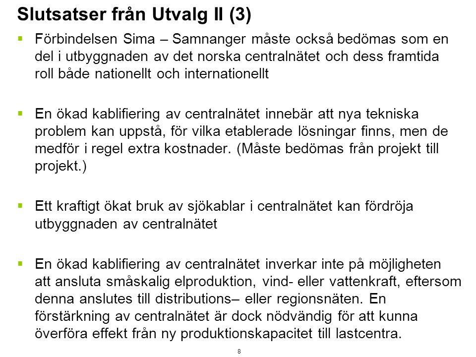 Slutsatser från Utvalg II (3)  Förbindelsen Sima – Samnanger måste också bedömas som en del i utbyggnaden av det norska centralnätet och dess framtida roll både nationellt och internationellt  En ökad kablifiering av centralnätet innebär att nya tekniska problem kan uppstå, för vilka etablerade lösningar finns, men de medför i regel extra kostnader.