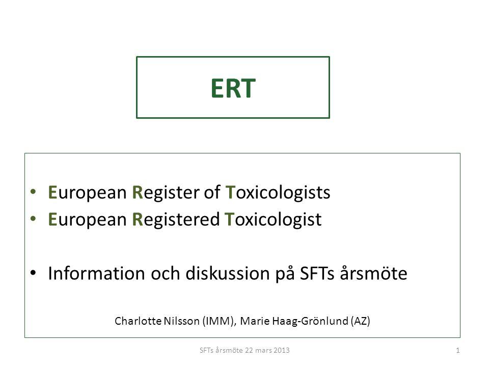 ERT • European Register of Toxicologists • European Registered Toxicologist • Information och diskussion på SFTs årsmöte Charlotte Nilsson (IMM), Marie Haag-Grönlund (AZ) 1SFTs årsmöte 22 mars 2013