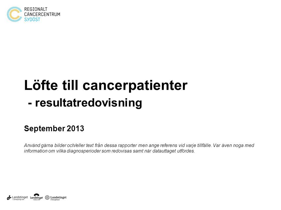 Löfte till cancerpatienter - resultatredovisning September 2013 Använd gärna bilder och/eller text från dessa rapporter men ange referens vid varje ti
