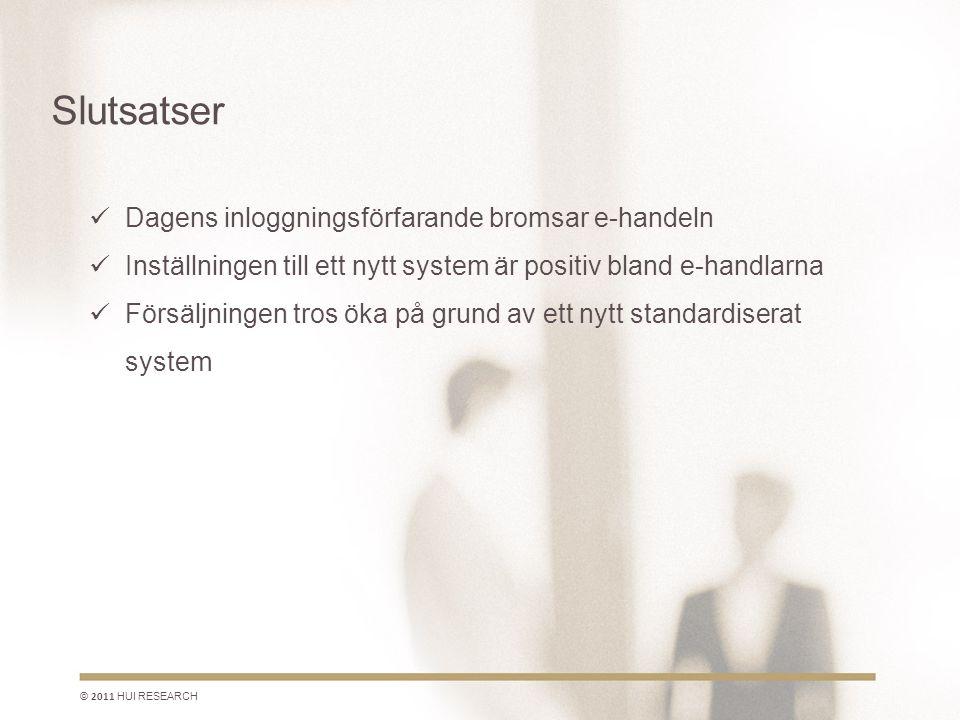 Slutsatser © 2011 HUI RESEARCH  Dagens inloggningsförfarande bromsar e-handeln  Inställningen till ett nytt system är positiv bland e-handlarna  Försäljningen tros öka på grund av ett nytt standardiserat system