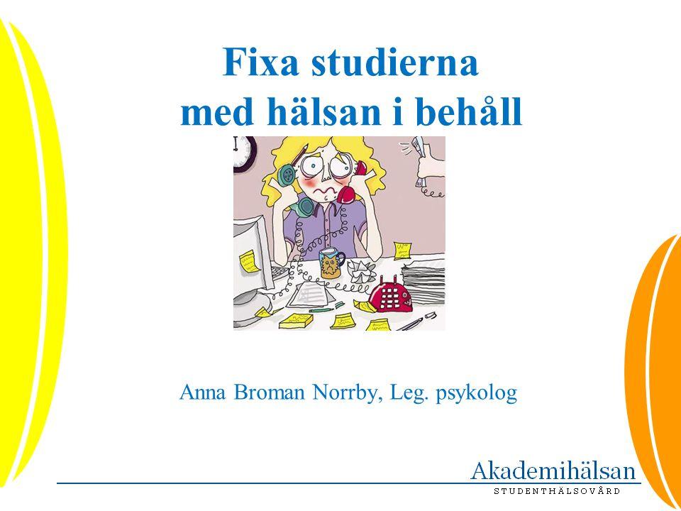 Fixa studierna med hälsan i behåll Anna Broman Norrby, Leg. psykolog