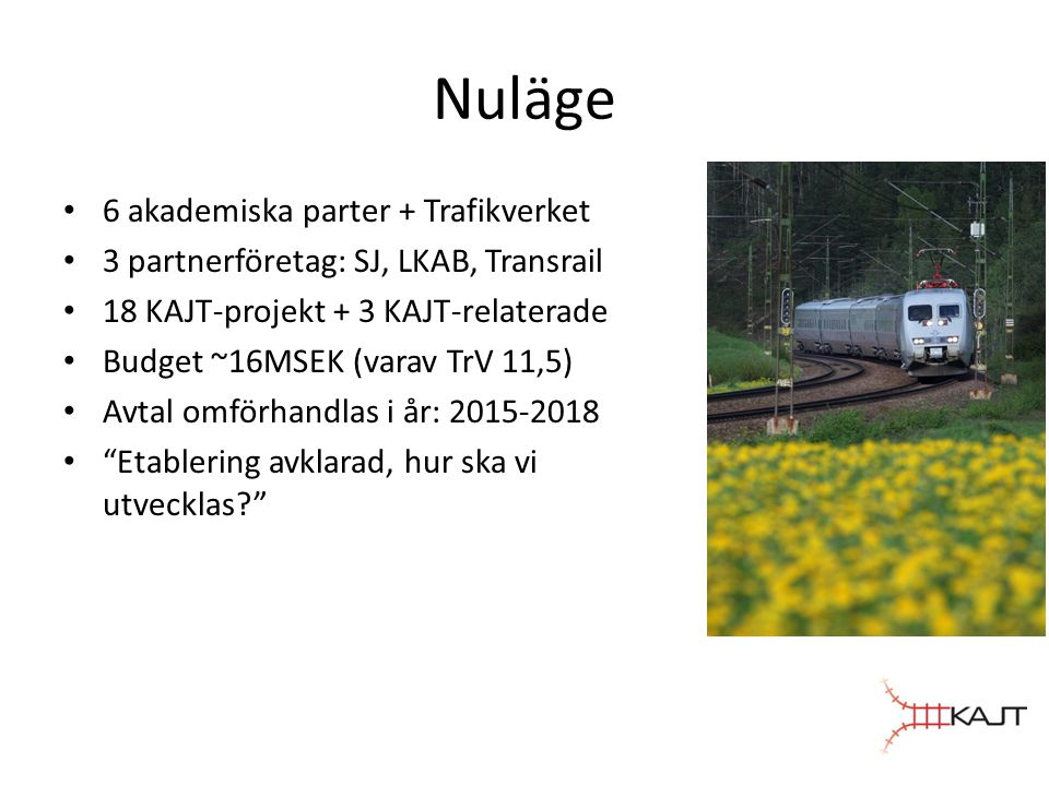 Nuläge • 6 akademiska parter + Trafikverket • 3 partnerföretag: SJ, LKAB, Transrail • 18 KAJT-projekt + 3 KAJT-relaterade • Budget ~16MSEK (varav TrV