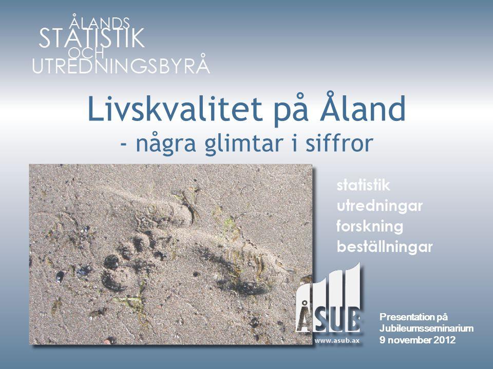 Livskvalitet på Åland - några glimtar i siffror Presentation på Jubileumsseminarium 9 november 2012