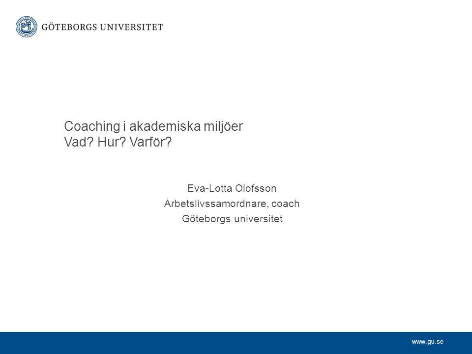 www.gu.se Coaching i akademiska miljöer Vad? Hur? Varför? Eva-Lotta Olofsson Arbetslivssamordnare, coach Göteborgs universitet