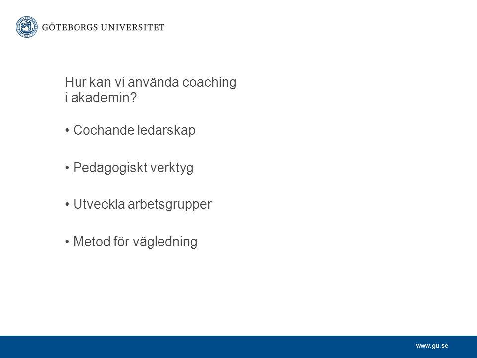 www.gu.se Hur kan vi använda coaching i akademin? •Cochande ledarskap •Pedagogiskt verktyg •Utveckla arbetsgrupper •Metod för vägledning