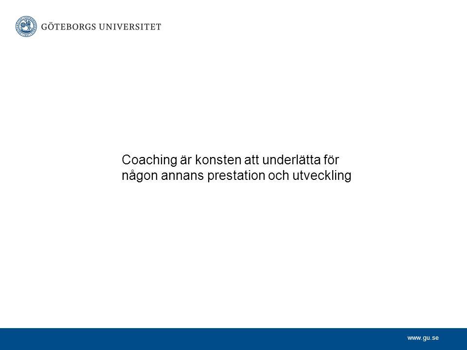 www.gu.se Coaching är konsten att underlätta för någon annans prestation och utveckling
