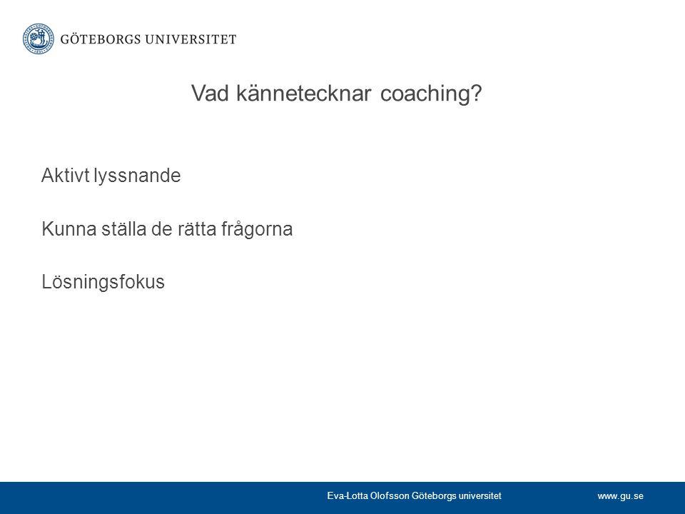 www.gu.se Vad kännetecknar coaching? Aktivt lyssnande Kunna ställa de rätta frågorna Lösningsfokus Eva-Lotta Olofsson Göteborgs universitet