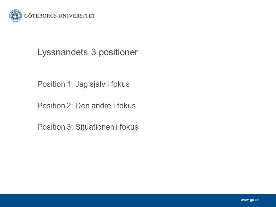 www.gu.se Lyssnandets 3 positioner Position 1: Jag själv i fokus Position 2: Den andre i fokus Position 3: Situationen i fokus