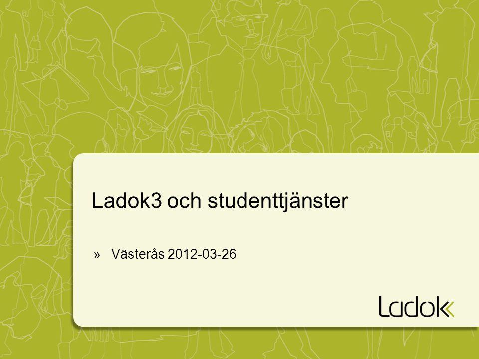 Ladok3 och studenttjänster »Västerås 2012-03-26