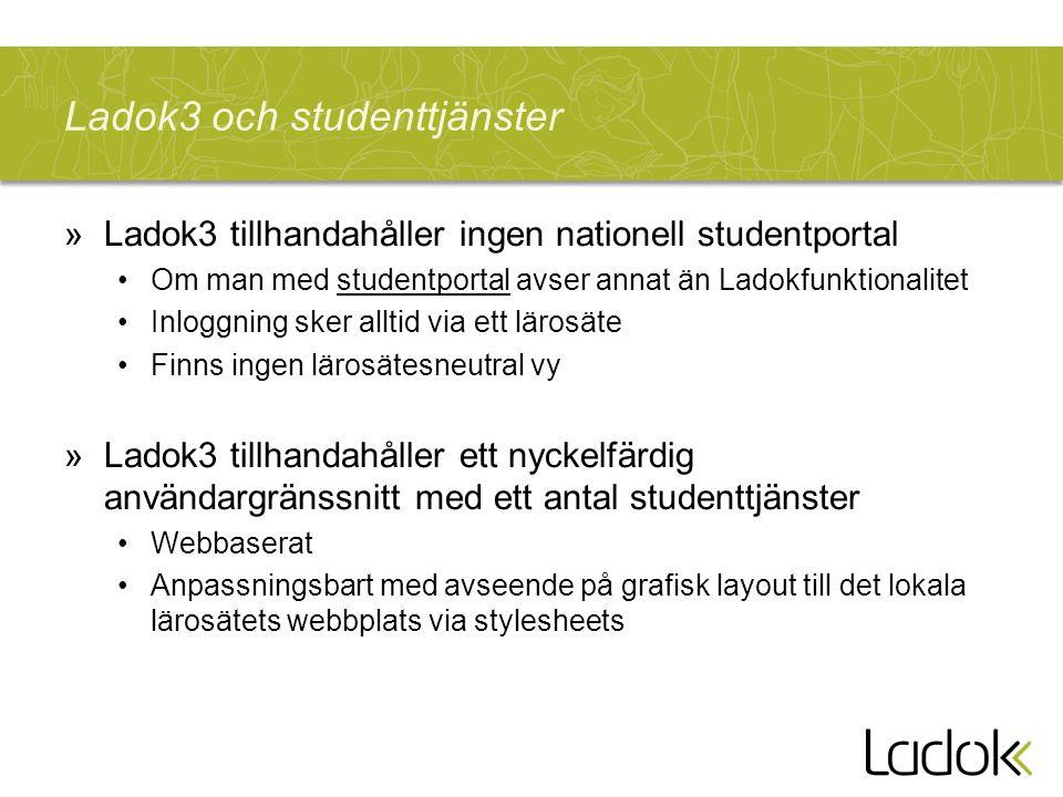 Ladok3 och studenttjänster »Ladok3 tillhandahåller ingen nationell studentportal •Om man med studentportal avser annat än Ladokfunktionalitet •Inloggning sker alltid via ett lärosäte •Finns ingen lärosätesneutral vy »Ladok3 tillhandahåller ett nyckelfärdig användargränssnitt med ett antal studenttjänster •Webbaserat •Anpassningsbart med avseende på grafisk layout till det lokala lärosätets webbplats via stylesheets